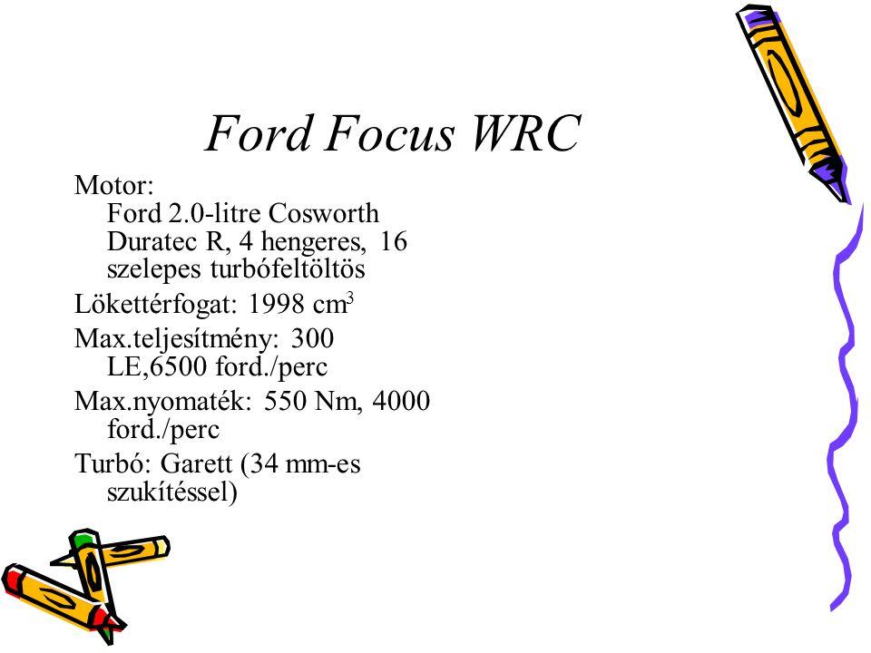 Ford Focus WRC Motor: Ford 2.0-litre Cosworth Duratec R, 4 hengeres, 16 szelepes turbófeltöltös Lökettérfogat: 1998 cm 3 Max.teljesítmény: 300 LE,6500