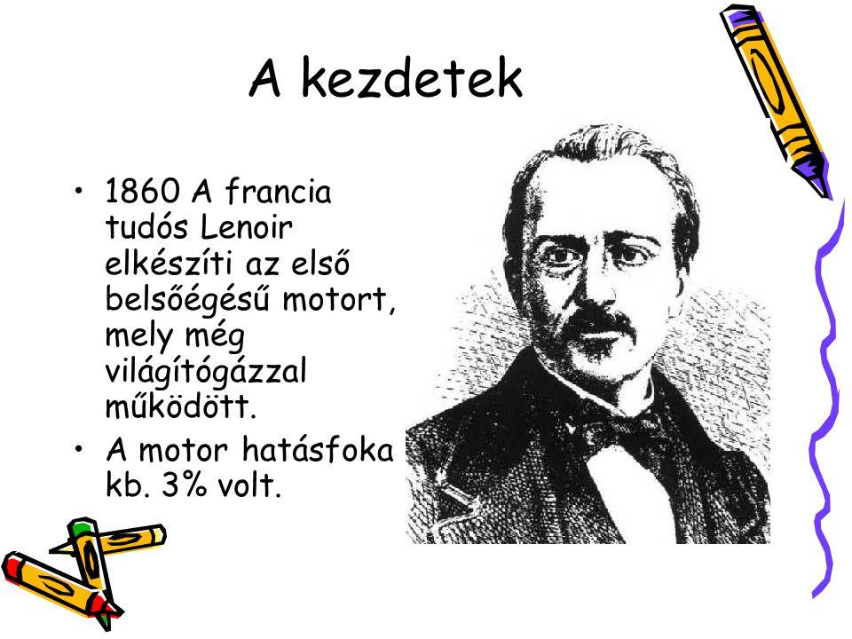 A kezdetek •1860 A francia tudós Lenoir elkészíti az első belsőégésű motort, mely még világítógázzal működött. •A motor hatásfoka kb. 3% volt.