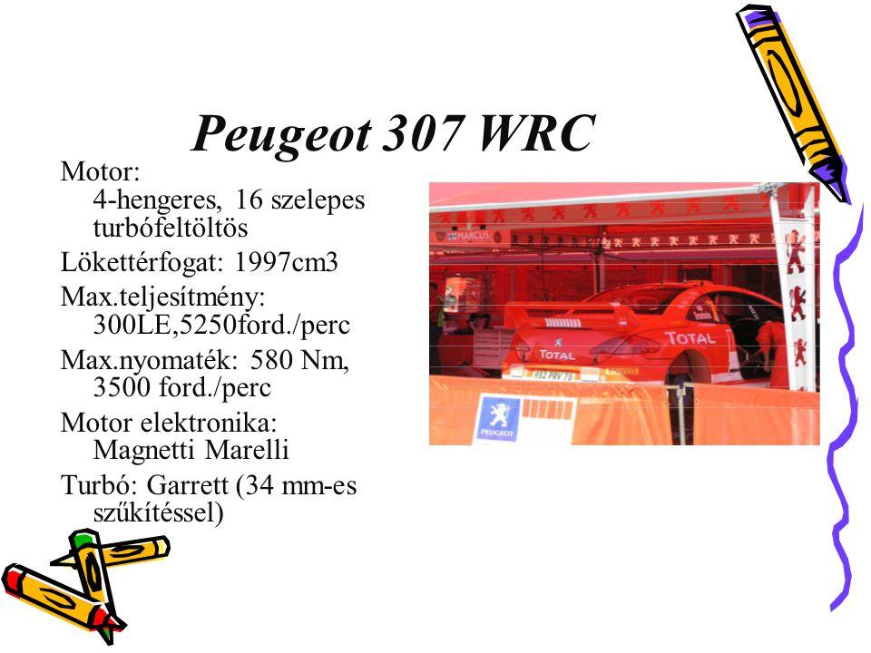 Peugeot 307 WRC Motor: 4-hengeres, 16 szelepes turbófeltöltös Lökettérfogat: 1997cm3 Max.teljesítmény: 300LE,5250ford./perc Max.nyomaték: 580 Nm, 3500