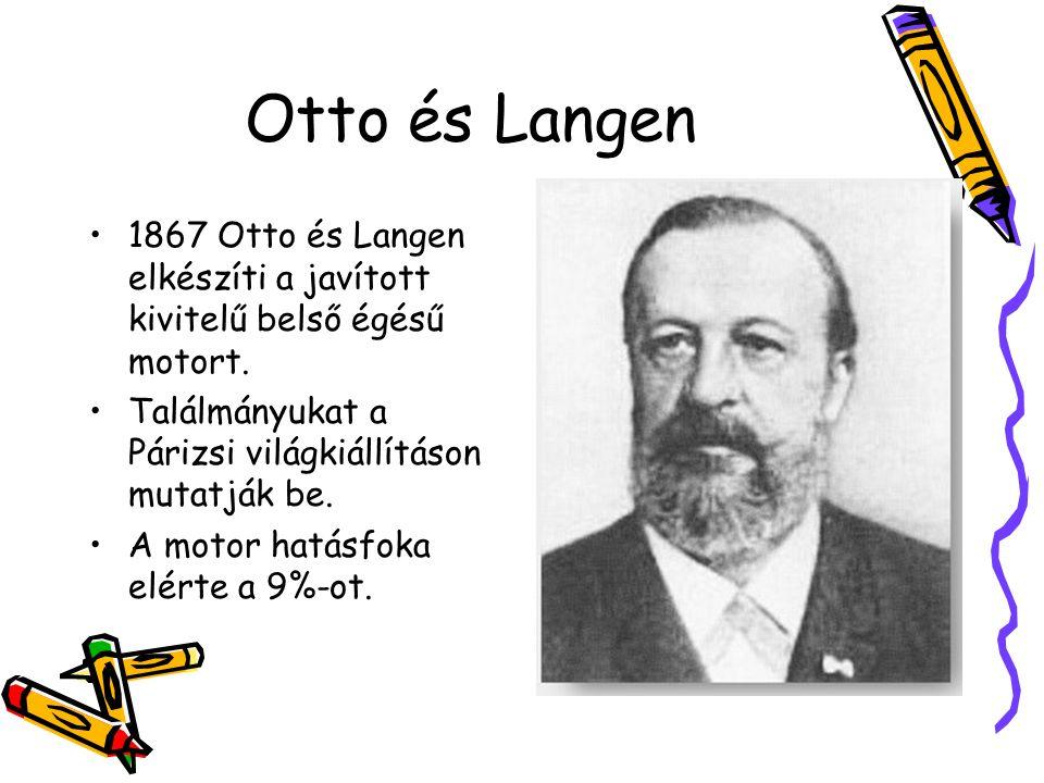 Otto és Langen •1867 Otto és Langen elkészíti a javított kivitelű belső égésű motort. •Találmányukat a Párizsi világkiállításon mutatják be. •A motor
