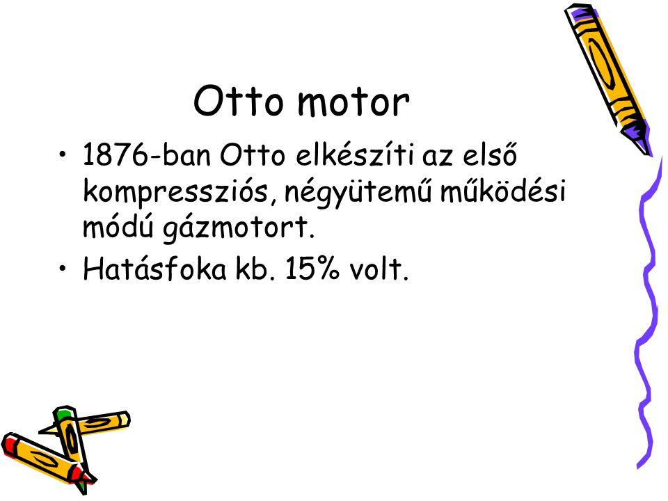 Otto motor •1876-ban Otto elkészíti az első kompressziós, négyütemű működési módú gázmotort. •Hatásfoka kb. 15% volt.
