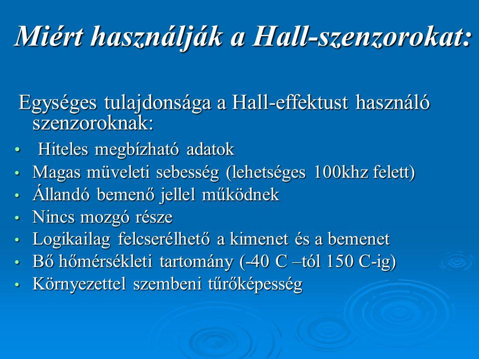Miért használják a Hall-szenzorokat: Egységes tulajdonsága a Hall-effektust használó szenzoroknak: Egységes tulajdonsága a Hall-effektust használó szenzoroknak: • Hiteles megbízható adatok • Magas müveleti sebesség (lehetséges 100khz felett) • Állandó bemenő jellel működnek • Nincs mozgó része • Logikailag felcserélhető a kimenet és a bemenet • Bő hőmérsékleti tartomány (-40 C –tól 150 C-ig) • Környezettel szembeni tűrőképesség