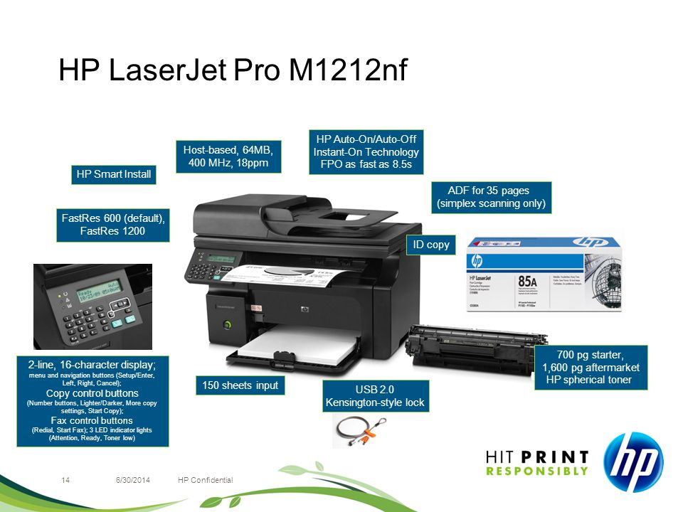 HP LaserJet Pro M1212nf 146/30/2014HP Confidential 2-line, 16-character display; menu and navigation buttons (Setup/Enter, Left, Right, Cancel); Copy control buttons (Number buttons, Lighter/Darker, More copy settings, Start Copy); Fax control buttons (Redial, Start Fax); 3 LED indicator lights (Attention, Ready, Toner low) FastRes 600 (default), FastRes 1200 HP Smart Install USB 2.0 Kensington-style lock 700 pg starter, 1,600 pg aftermarket HP spherical toner Host-based, 64MB, 400 MHz, 18ppm 150 sheets input HP Auto-On/Auto-Off Instant-On Technology FPO as fast as 8.5s ID copy ADF for 35 pages (simplex scanning only)