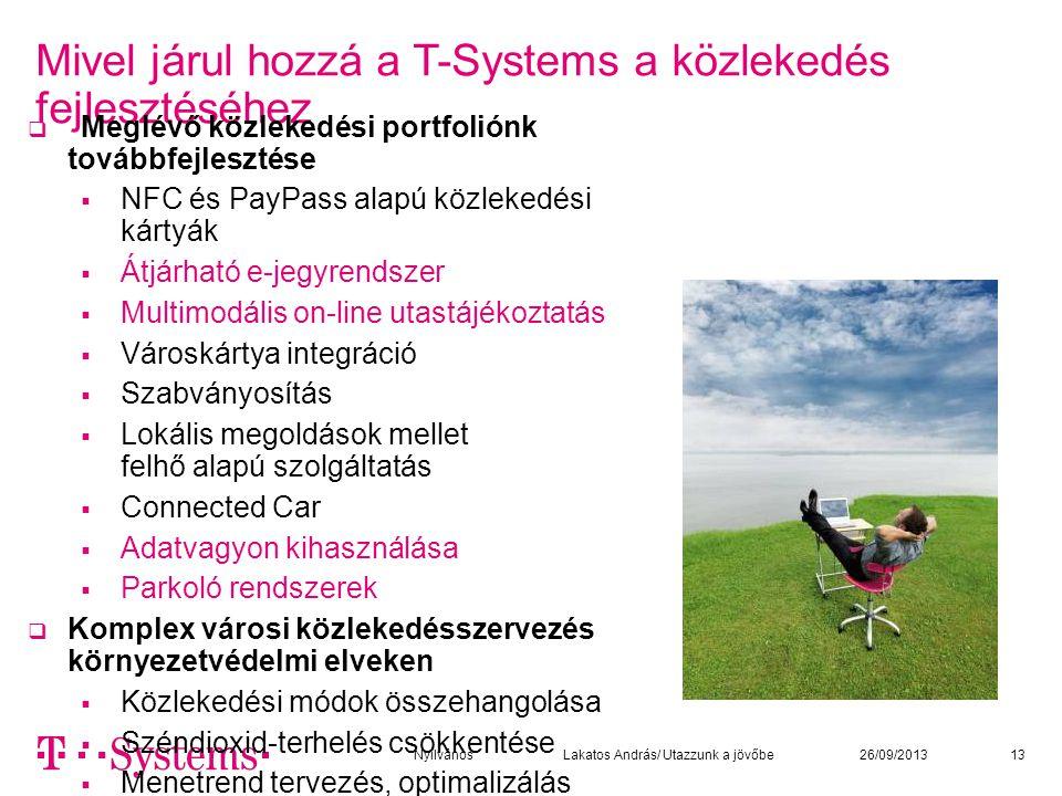 Mivel járul hozzá a T-Systems a közlekedés fejlesztéséhez 13  Meglévő közlekedési portfoliónk továbbfejlesztése  NFC és PayPass alapú közlekedési kártyák  Átjárható e-jegyrendszer  Multimodális on-line utastájékoztatás  Városkártya integráció  Szabványosítás  Lokális megoldások mellet felhő alapú szolgáltatás  Connected Car  Adatvagyon kihasználása  Parkoló rendszerek  Komplex városi közlekedésszervezés környezetvédelmi elveken  Közlekedési módok összehangolása  Széndioxid-terhelés csökkentése  Menetrend tervezés, optimalizálás 26/09/2013Nyilvános Lakatos András/ Utazzunk a jövőbe