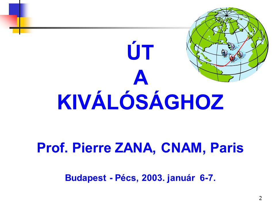 2 ÚT A KIVÁLÓSÁGHOZ Prof. Pierre ZANA, CNAM, Paris Budapest - Pécs, 2003. január 6-7.