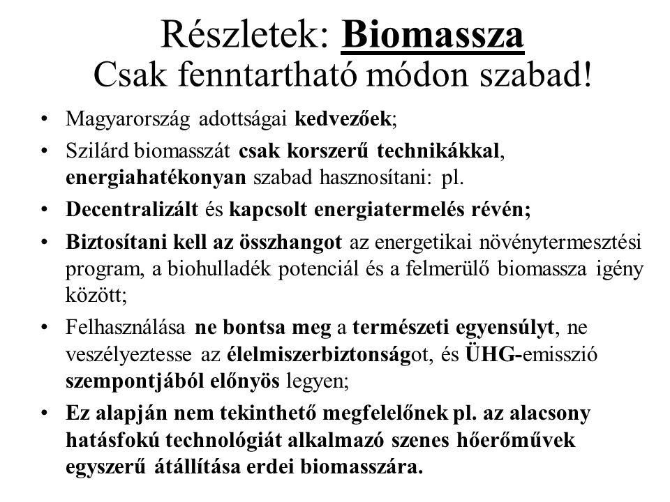 Részletek: Biomassza Csak fenntartható módon szabad! •Magyarország adottságai kedvezőek; •Szilárd biomasszát csak korszerű technikákkal, energiahatéko