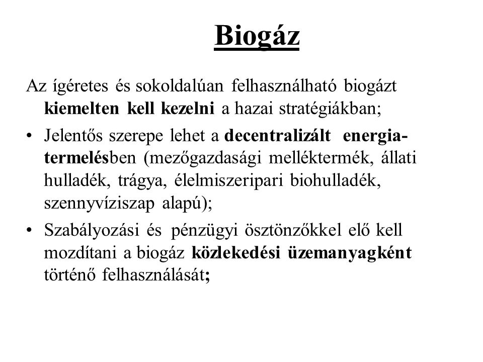 Biogáz Az ígéretes és sokoldalúan felhasználható biogázt kiemelten kell kezelni a hazai stratégiákban; •Jelentős szerepe lehet a decentralizált energi