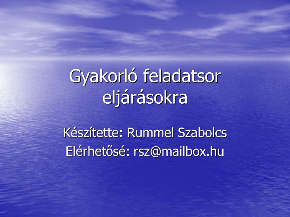 Gyakorló feladatsor eljárásokra Készítette: Rummel Szabolcs Elérhetősé: rsz@mailbox.hu