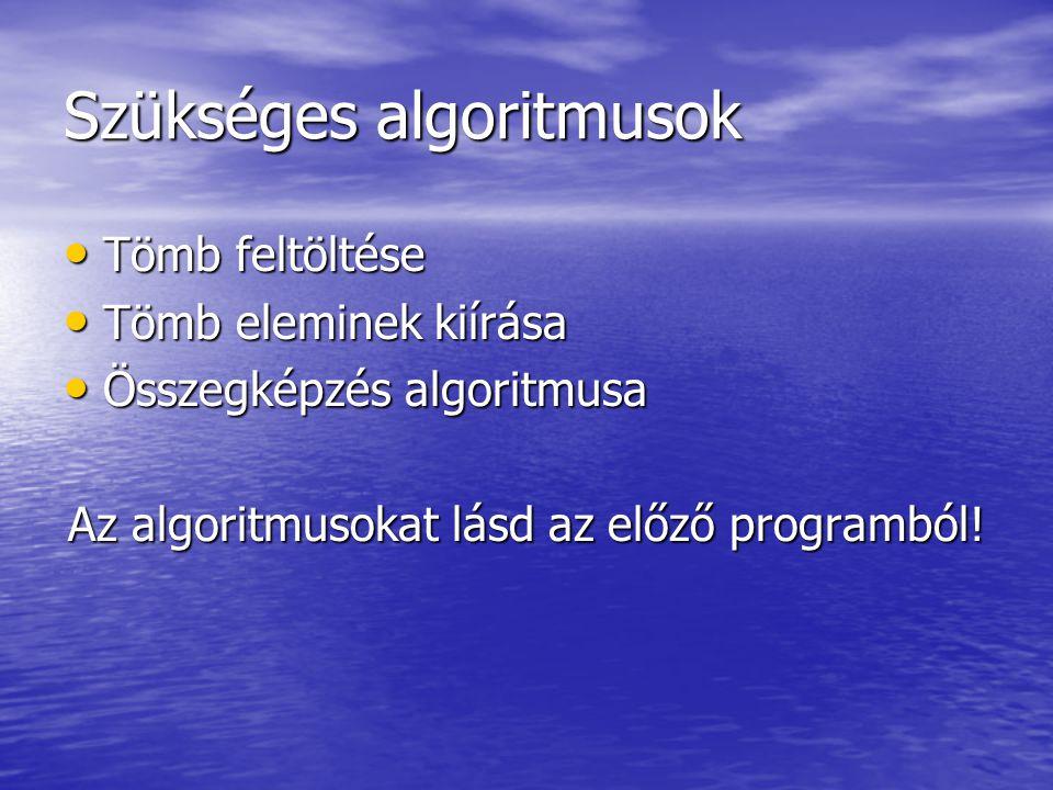 Szükséges algoritmusok • Tömb feltöltése • Tömb eleminek kiírása • Összegképzés algoritmusa Az algoritmusokat lásd az előző programból!