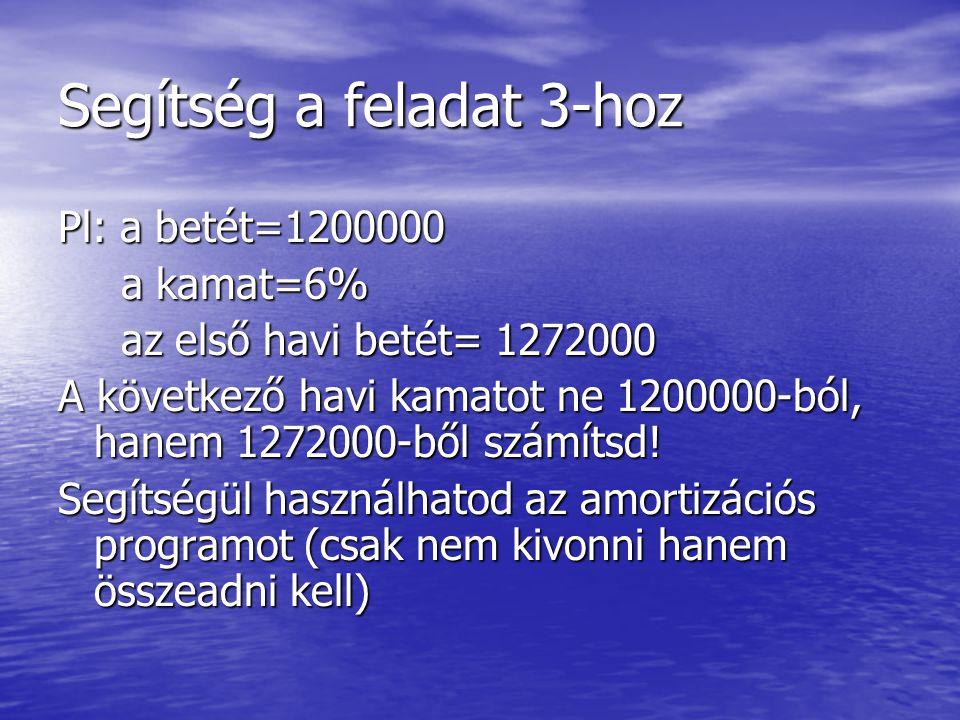 Segítség a feladat 3-hoz Pl: a betét=1200000 a kamat=6% a kamat=6% az első havi betét= 1272000 az első havi betét= 1272000 A következő havi kamatot ne
