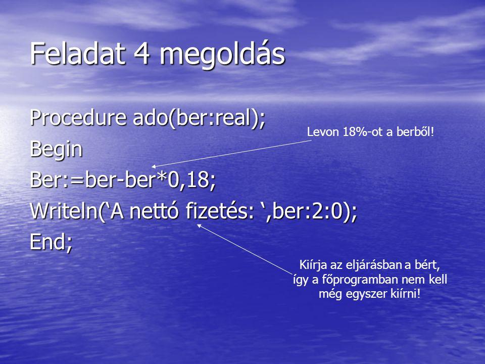 Feladat 4 megoldás Procedure ado(ber:real); BeginBer:=ber-ber*0,18; Writeln('A nettó fizetés: ',ber:2:0); End; Levon 18%-ot a berből! Kiírja az eljárá