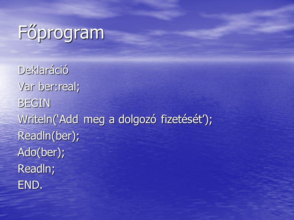 Főprogram Deklaráció Var ber:real; BEGIN Writeln('Add meg a dolgozó fizetését'); Readln(ber);Ado(ber);Readln;END.