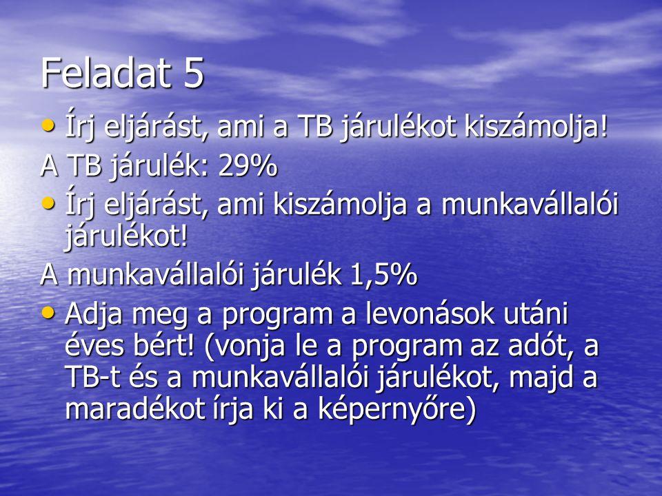 Feladat 5 • Írj eljárást, ami a TB járulékot kiszámolja! A TB járulék: 29% • Írj eljárást, ami kiszámolja a munkavállalói járulékot! A munkavállalói j