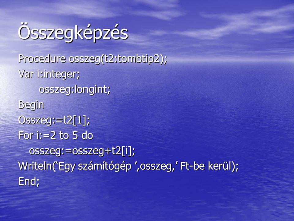 Összegképzés Procedure osszeg(t2:tombtip2); Var i:integer; osszeg:longint; osszeg:longint;BeginOsszeg:=t2[1]; For i:=2 to 5 do osszeg:=osszeg+t2[i]; W