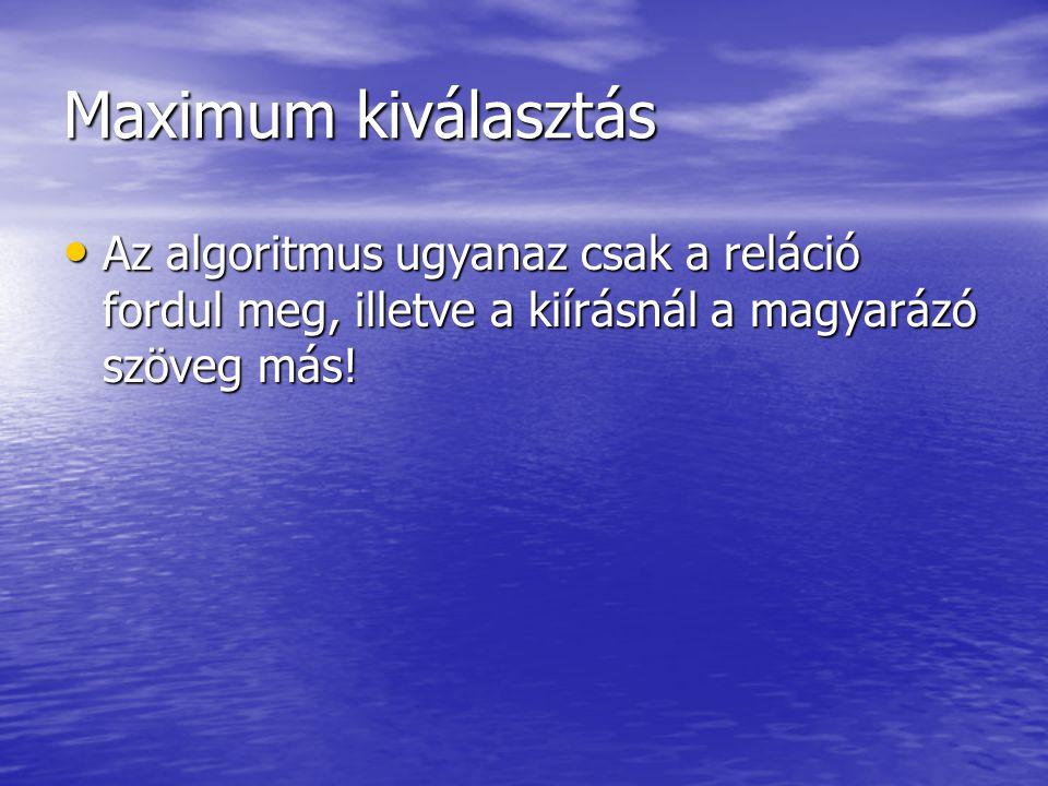 Maximum kiválasztás • Az algoritmus ugyanaz csak a reláció fordul meg, illetve a kiírásnál a magyarázó szöveg más!