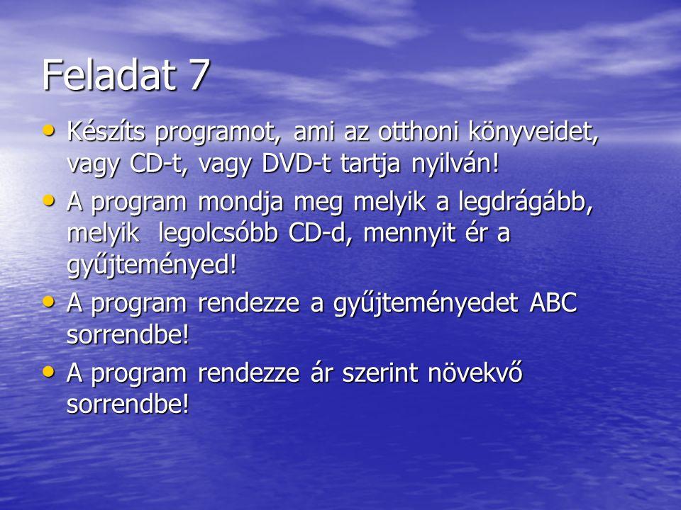 Feladat 7 • Készíts programot, ami az otthoni könyveidet, vagy CD-t, vagy DVD-t tartja nyilván! • A program mondja meg melyik a legdrágább, melyik leg