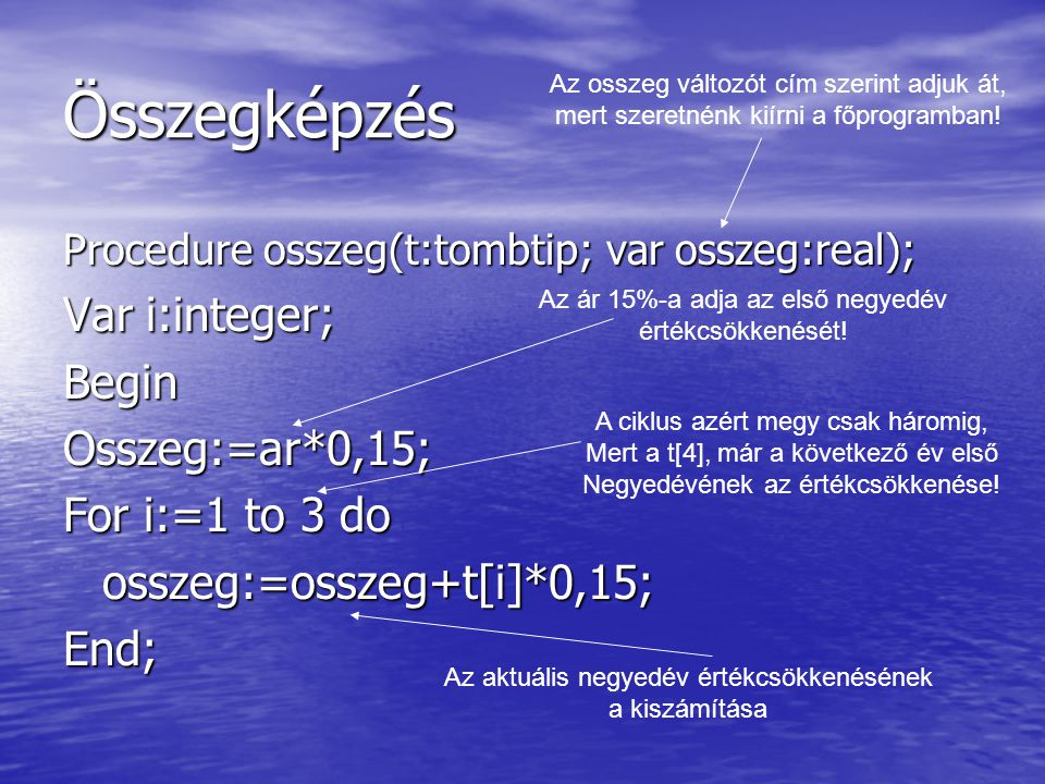 Összegképzés Procedure osszeg(t:tombtip; var osszeg:real); Var i:integer; BeginOsszeg:=ar*0,15; For i:=1 to 3 do osszeg:=osszeg+t[i]*0,15;End; Az ossz