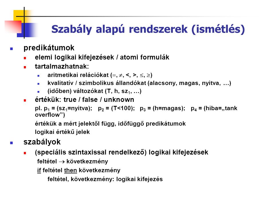 Szabály alapú rendszerek (ismétlés)  predikátumok  elemi logikai kifejezések / atomi formulák  tartalmazhatnak:  aritmetikai relációkat ( , ,, ,  )  kvalitatív / szimbolikus állandókat (alacsony, magas, nyitva, …)  (időben) változókat (T, h, sz 1, …)  értékük: true / false / unknown pl.