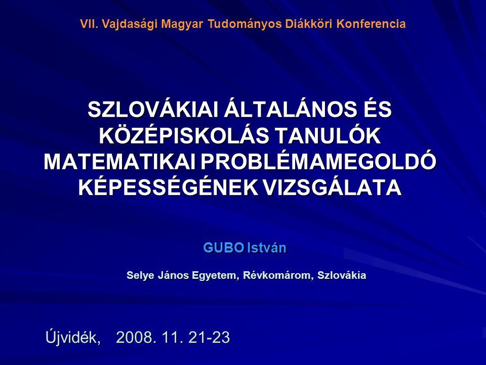 SZLOVÁKIAI ÁLTALÁNOS ÉS KÖZÉPISKOLÁS TANULÓK MATEMATIKAI PROBLÉMAMEGOLDÓ KÉPESSÉGÉNEK VIZSGÁLATA GUBO István Selye János Egyetem, Révkomárom, Szlovákia Selye János Egyetem, Révkomárom, Szlovákia Újvidék, 2008.