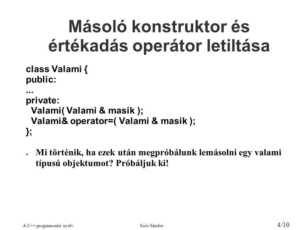 A C++ programozási nyelvSoós Sándor 4/10 Másoló konstruktor és értékadás operátor letiltása class Valami { public:... private: Valami( Valami & masik