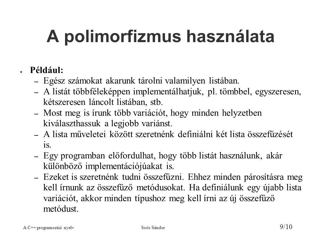 A C++ programozási nyelvSoós Sándor 9/10 A polimorfizmus használata ● Például: – Egész számokat akarunk tárolni valamilyen listában. – A listát többfé