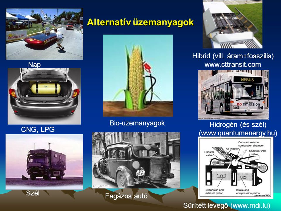 Alternatív üzemanyagok Hidrogén (és szél) (www.quantumenergy.hu) Nap Szél Hibrid (vill. áram+fosszilis) www.cttransit.com Fagázos autó CNG, LPG Bio-üz