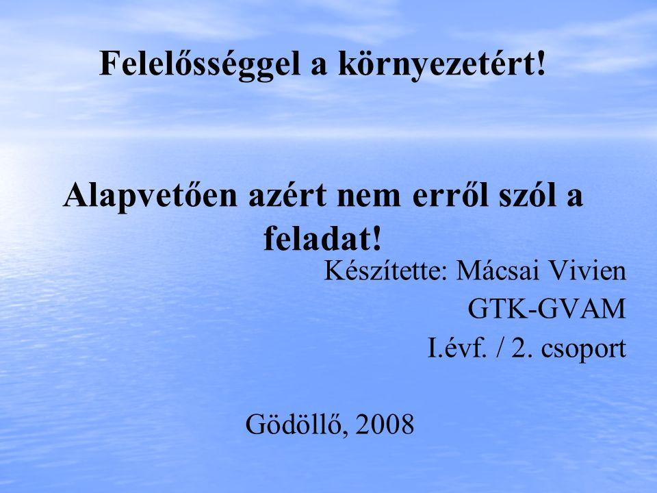 Felelősséggel a környezetért! Alapvetően azért nem erről szól a feladat! Készítette: Mácsai Vivien GTK-GVAM I.évf. / 2. csoport Gödöllő, 2008