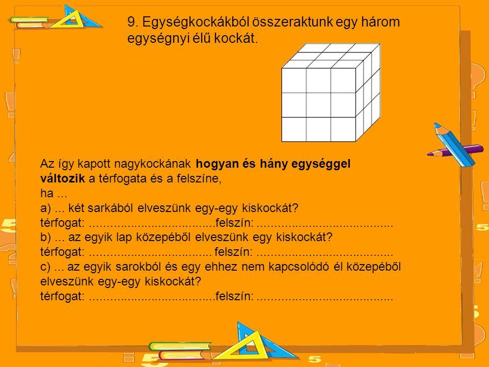 9. Egységkockákból összeraktunk egy három egységnyi élű kockát. Az így kapott nagykockának hogyan és hány egységgel változik a térfogata és a felszíne
