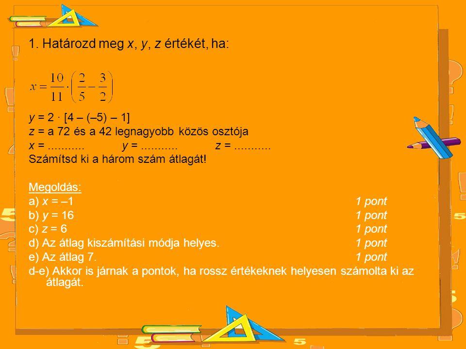 1. Határozd meg x, y, z értékét, ha: y = 2 · [4 – (–5) – 1] z = a 72 és a 42 legnagyobb közös osztója x =........... y =........... z =........... Szá