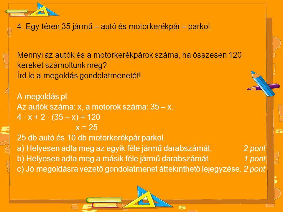 4. Egy téren 35 jármű – autó és motorkerékpár – parkol. Mennyi az autók és a motorkerékpárok száma, ha összesen 120 kereket számoltunk meg? Írd le a m