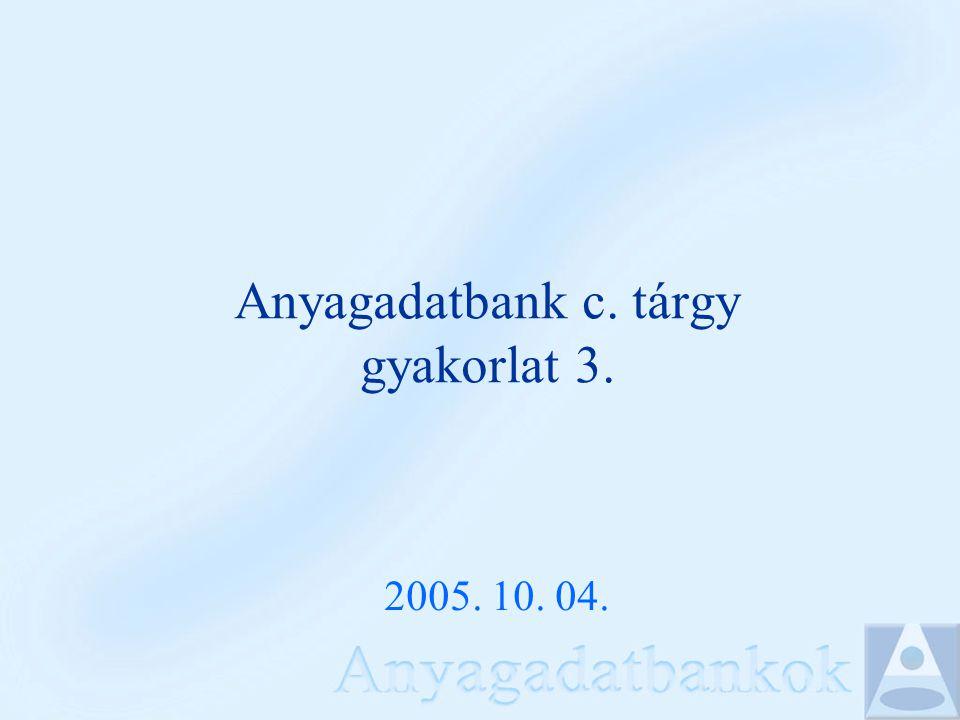 Anyagadatbank c. tárgy gyakorlat 3. 2005. 10. 04.