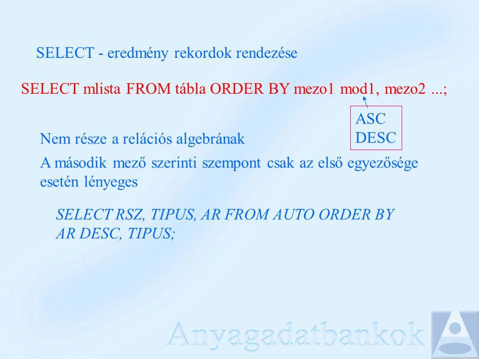 SELECT - eredmény rekordok rendezése SELECT mlista FROM tábla ORDER BY mezo1 mod1, mezo2...; ASC DESC Nem része a relációs algebrának A második mező s