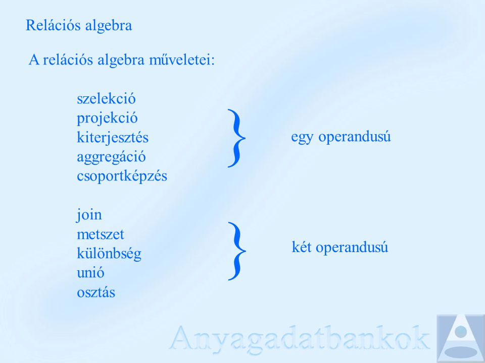 Relációs algebra A relációs algebra műveletei: szelekció projekció kiterjesztés aggregáció csoportképzés join metszet különbség unió osztás } } egy op