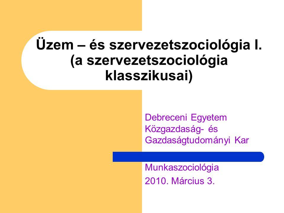 Üzem – és szervezetszociológia I. (a szervezetszociológia klasszikusai) Debreceni Egyetem Közgazdaság- és Gazdaságtudományi Kar Munkaszociológia 2010.