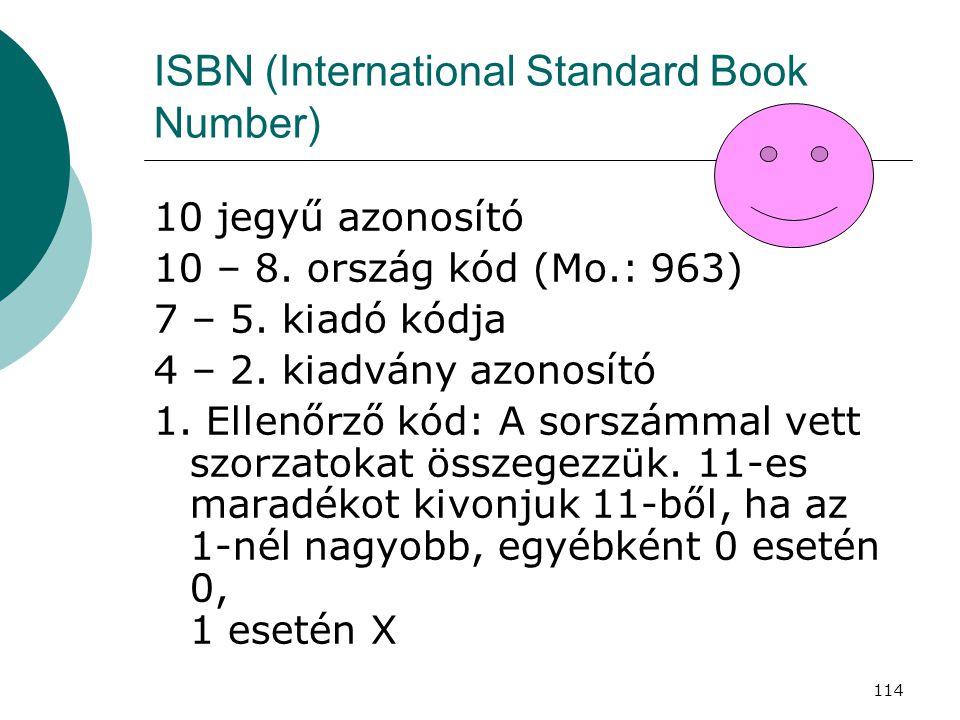 114 ISBN (International Standard Book Number) 10 jegyű azonosító 10 – 8. ország kód (Mo.: 963) 7 – 5. kiadó kódja 4 – 2. kiadvány azonosító 1. Ellenőr