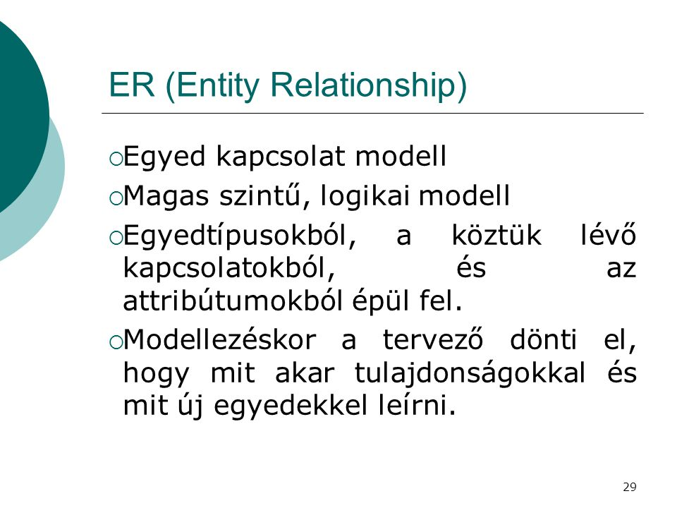 29 ER (Entity Relationship)  Egyed kapcsolat modell  Magas szintű, logikai modell  Egyedtípusokból, a köztük lévő kapcsolatokból, és az attribútumo