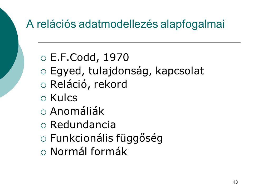 43 A relációs adatmodellezés alapfogalmai  E.F.Codd, 1970  Egyed, tulajdonság, kapcsolat  Reláció, rekord  Kulcs  Anomáliák  Redundancia  Funkc