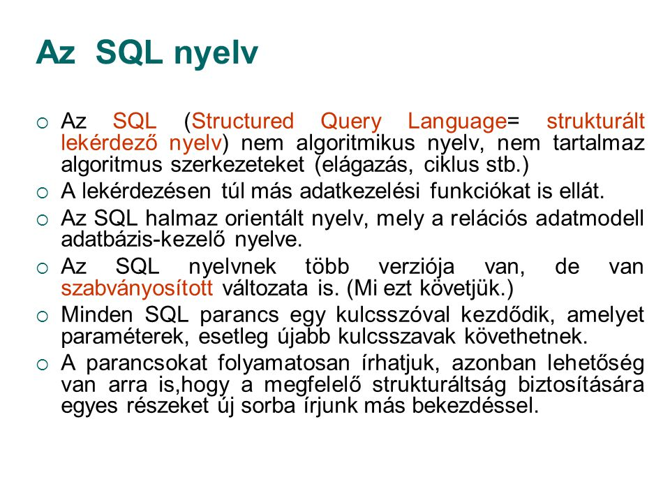 Az SQL nyelv  Az SQL (Structured Query Language= strukturált lekérdező nyelv) nem algoritmikus nyelv, nem tartalmaz algoritmus szerkezeteket (elágazá