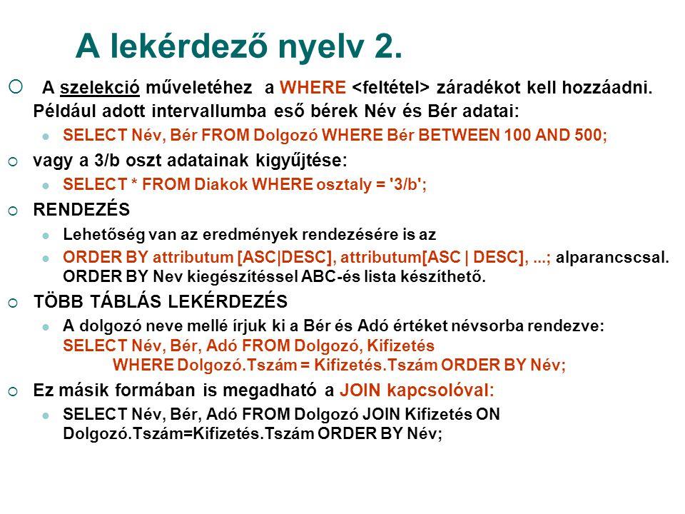 A lekérdező nyelv 2.  A szelekció műveletéhez a WHERE záradékot kell hozzáadni. Például adott intervallumba eső bérek Név és Bér adatai:  SELECT Név