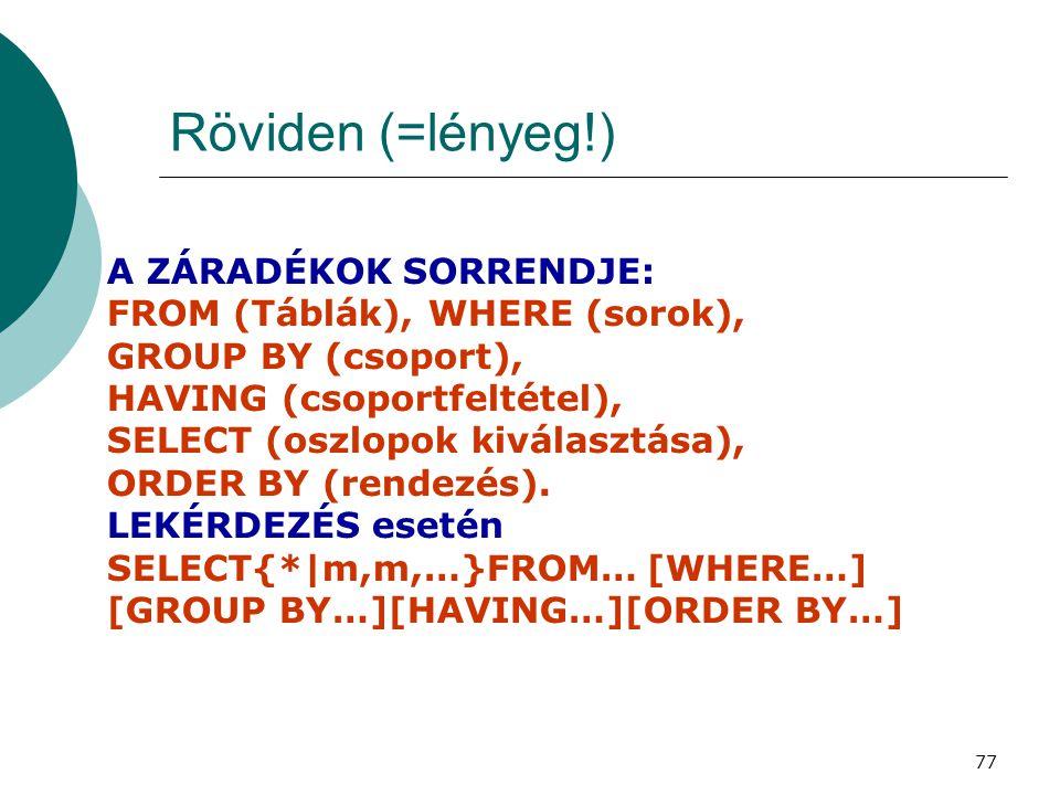 77 Röviden (=lényeg!) A ZÁRADÉKOK SORRENDJE: FROM (Táblák), WHERE (sorok), GROUP BY (csoport), HAVING (csoportfeltétel), SELECT (oszlopok kiválasztása