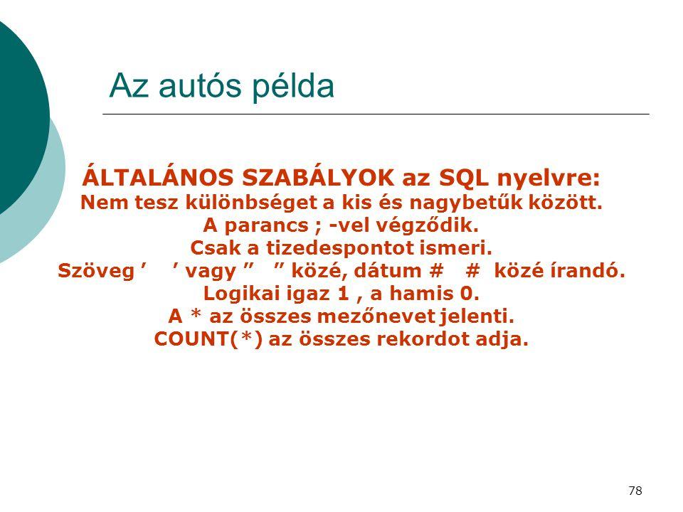 78 Az autós példa ÁLTALÁNOS SZABÁLYOK az SQL nyelvre: Nem tesz különbséget a kis és nagybetűk között. A parancs ; -vel végződik. Csak a tizedespontot