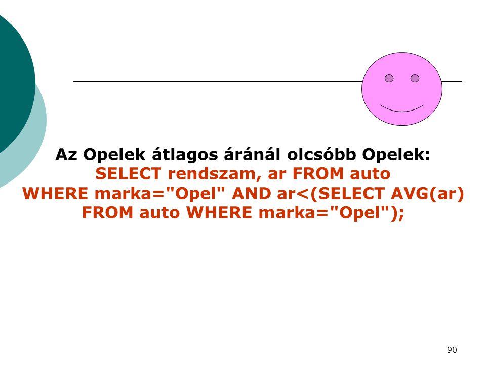 90 Az Opelek átlagos áránál olcsóbb Opelek: SELECT rendszam, ar FROM auto WHERE marka=