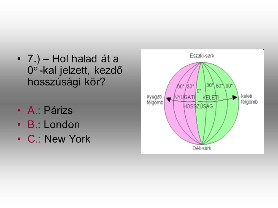 •7•7.) – Hol halad át a 0 o -kal jelzett, kezdő hosszúsági kör? •A•A.: Párizs •B•B.: London •C•C.: New York