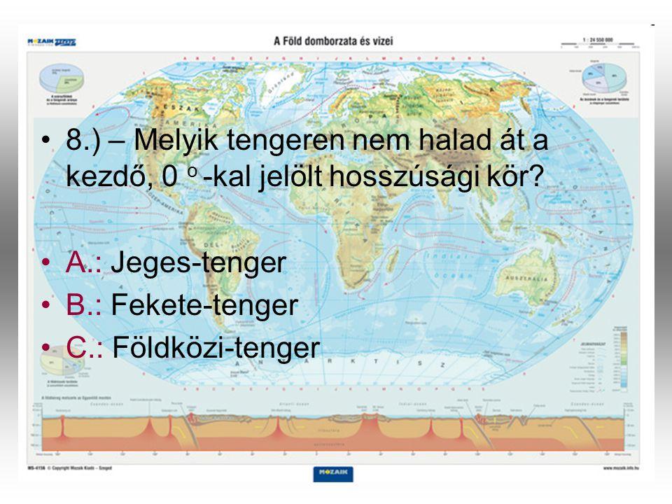 •8•8.) – Melyik tengeren nem halad át a kezdő, 0 o -kal jelölt hosszúsági kör? •A•A.: Jeges-tenger •B•B.: Fekete-tenger •C•C.: Földközi-tenger