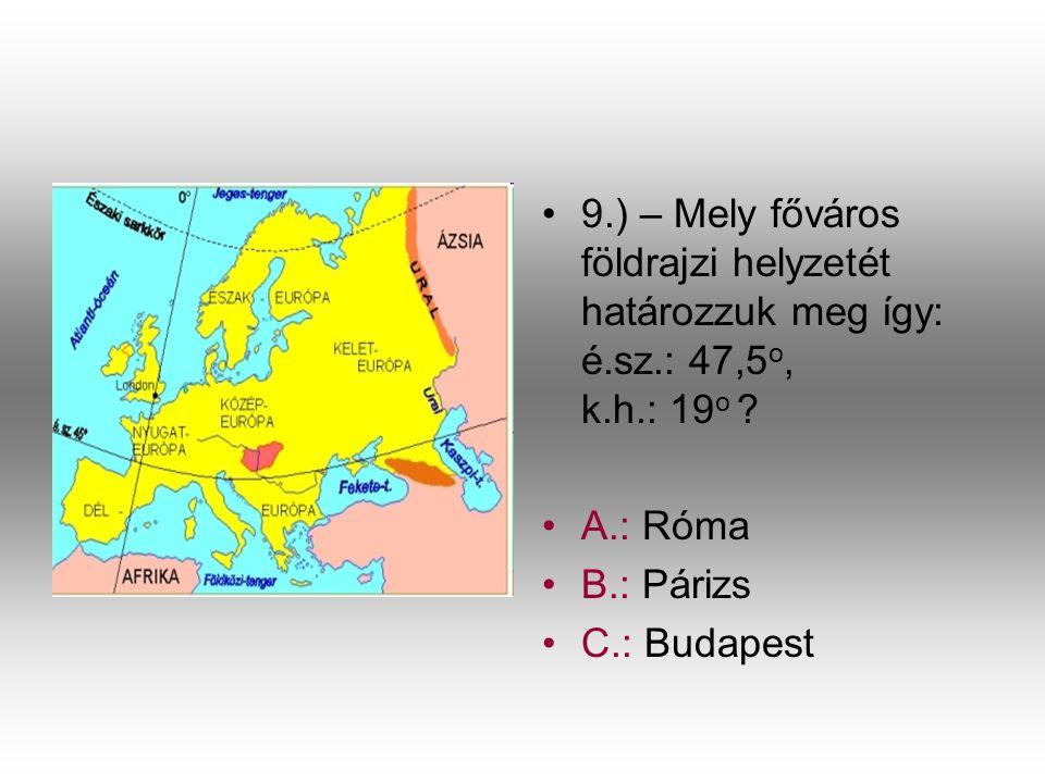 •9•9.) – Mely főváros földrajzi helyzetét határozzuk meg így: é.sz.: 47,5 o, k.h.: 19 o ? •A•A.: Róma •B•B.: Párizs •C•C.: Budapest