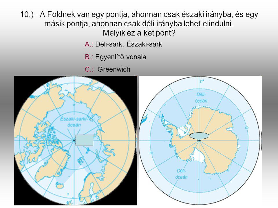 10.) - A Földnek van egy pontja, ahonnan csak északi irányba, és egy másik pontja, ahonnan csak déli irányba lehet elindulni. Melyik ez a két pont? A.