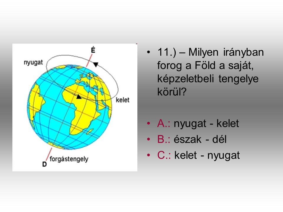 •1•11.) – Milyen irányban forog a Föld a saját, képzeletbeli tengelye körül? •A•A.: nyugat - kelet •B•B.: észak - dél •C•C.: kelet - nyugat