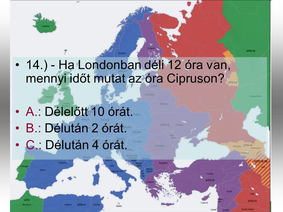•1•14.) - Ha Londonban déli 12 óra van, mennyi időt mutat az óra Cipruson? •A•A.: Délelőtt 10 órát. •B•B.: Délután 2 órát. •C•C.: Délután 4 órát.