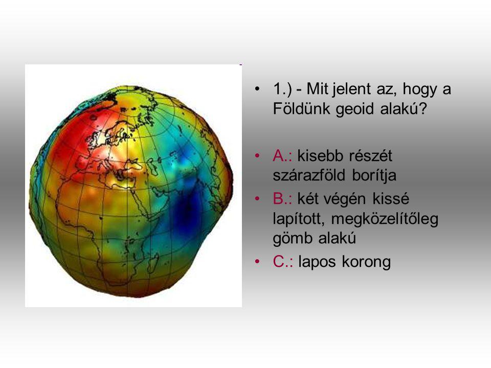 •1•1.) - Mit jelent az, hogy a Földünk geoid alakú? •A•A.: kisebb részét szárazföld borítja •B•B.: két végén kissé lapított, megközelítőleg gömb alakú