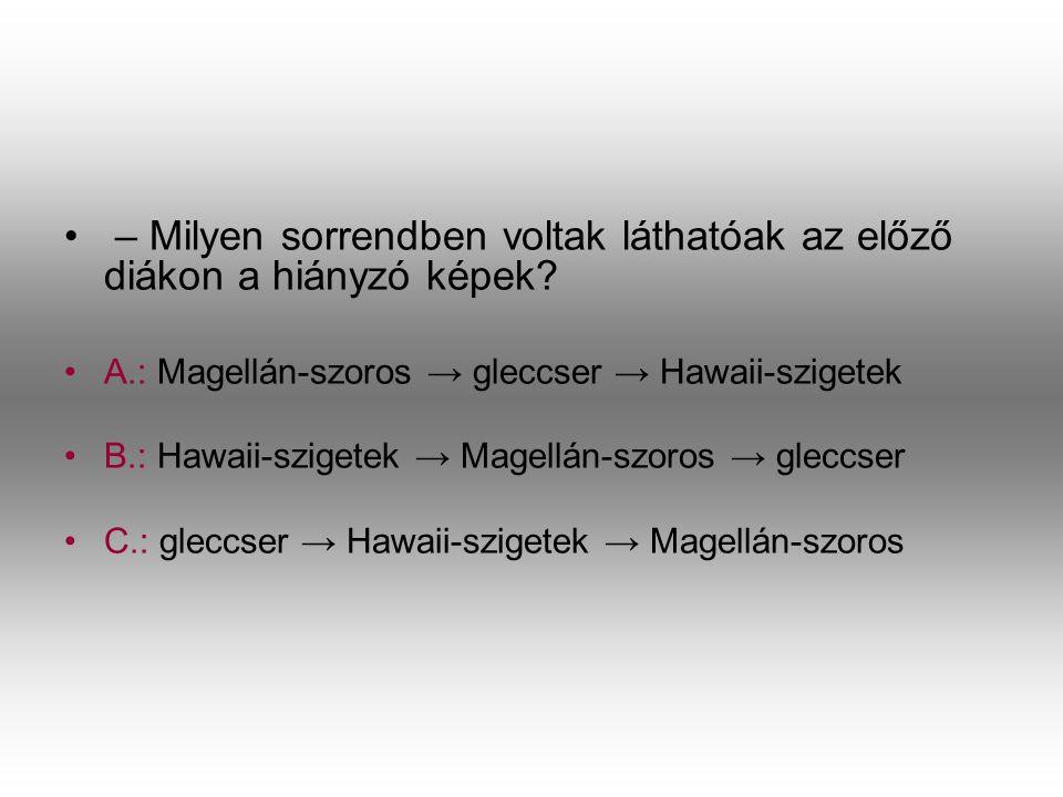 • – Milyen sorrendben voltak láthatóak az előző diákon a hiányzó képek? •A•A.: Magellán-szoros → gleccser → Hawaii-szigetek •B•B.: Hawaii-szigetek → M